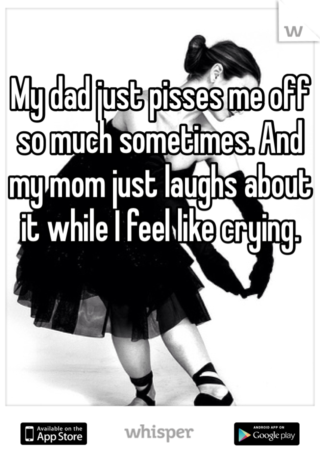 My dad just pisses me off so much sometimes. And my mom just laughs about it while I feel like crying.