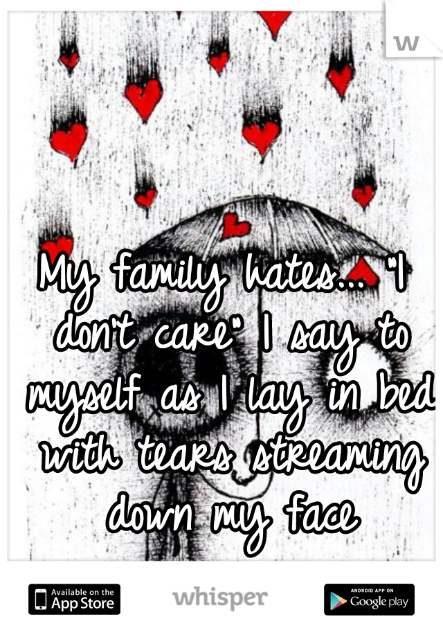 "My family hates... ""I don't care"" I say to myself as I lay in bed with tears streaming down my face"