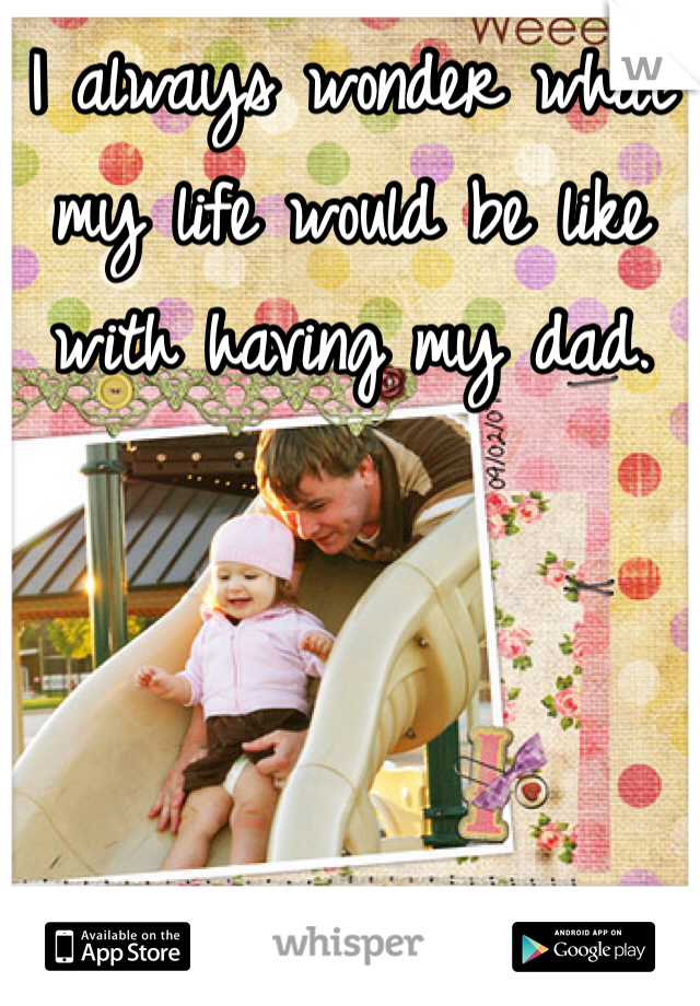 I always wonder what my life would be like with having my dad.