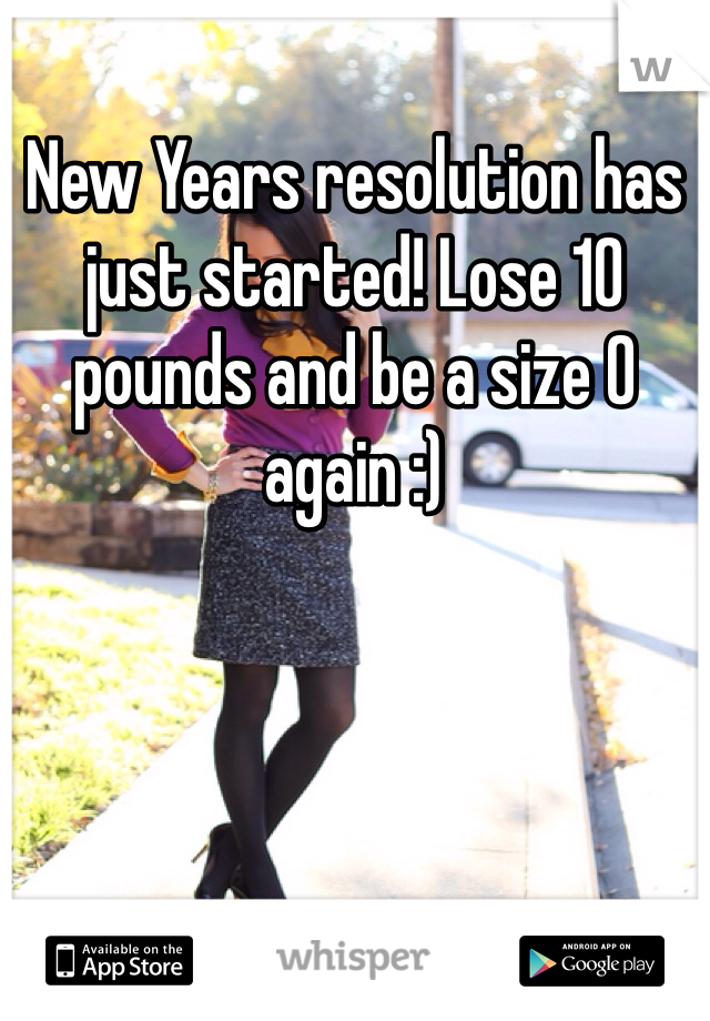 New Years resolution has just started! Lose 10 pounds and be a size 0 again :)