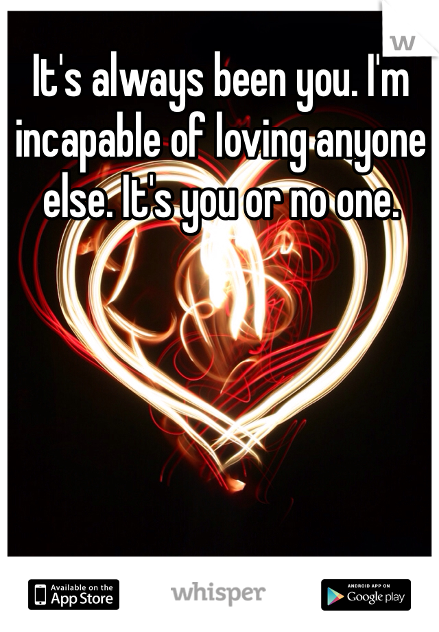 It's always been you. I'm incapable of loving anyone else. It's you or no one.