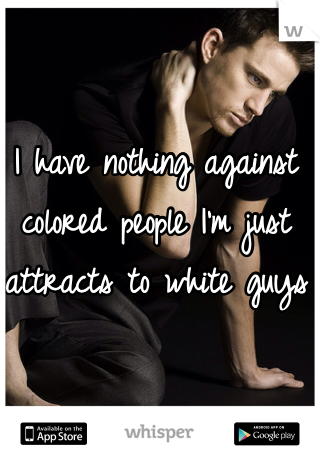 I have nothing against colored people I'm just attracts to white guys