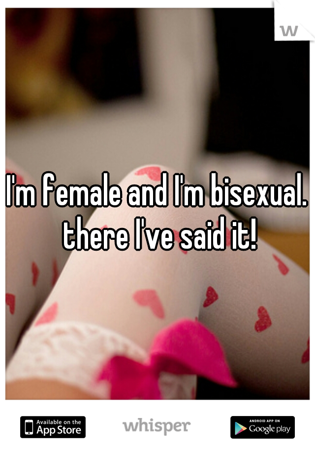 I'm female and I'm bisexual. there I've said it!