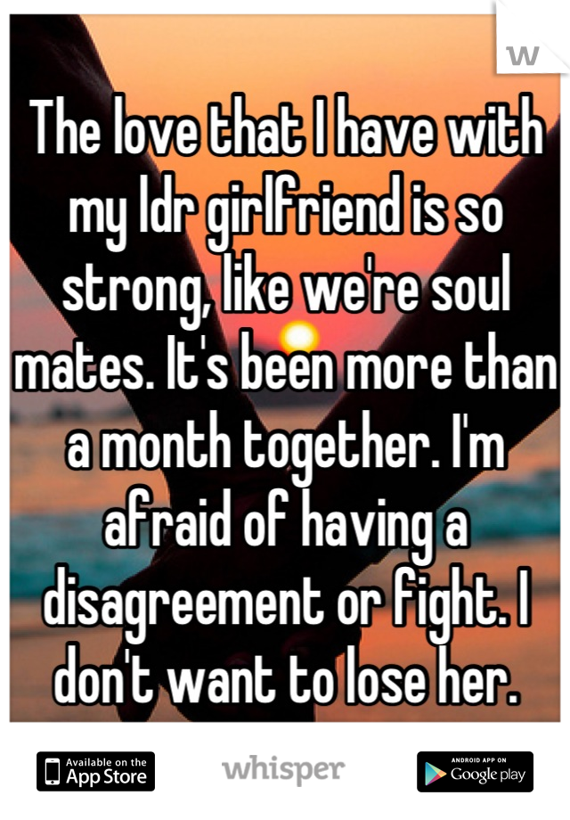 The love that I have with my ldr girlfriend is so strong, like we're soul mates. It's been more than a month together. I'm afraid of having a disagreement or fight. I don't want to lose her.