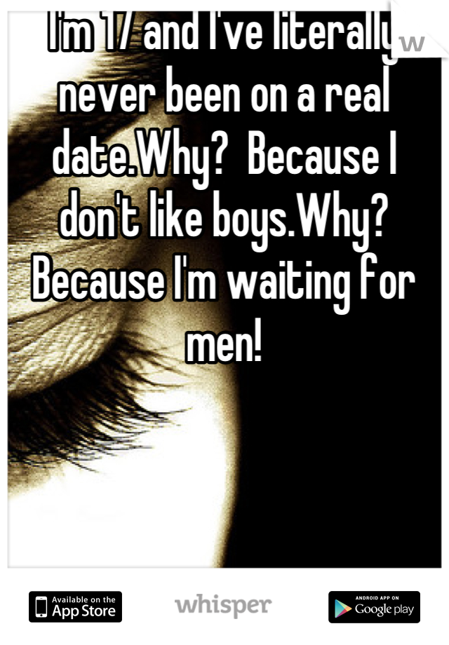 I'm 17 and I've literally never been on a real date.Why?  Because I don't like boys.Why?Because I'm waiting for men!