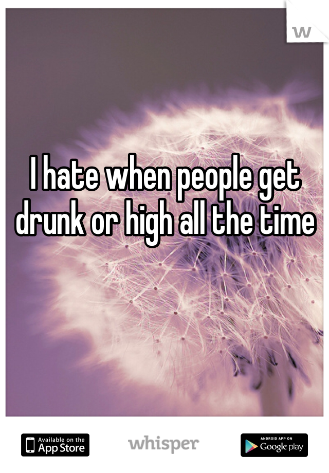 I hate when people get drunk or high all the time