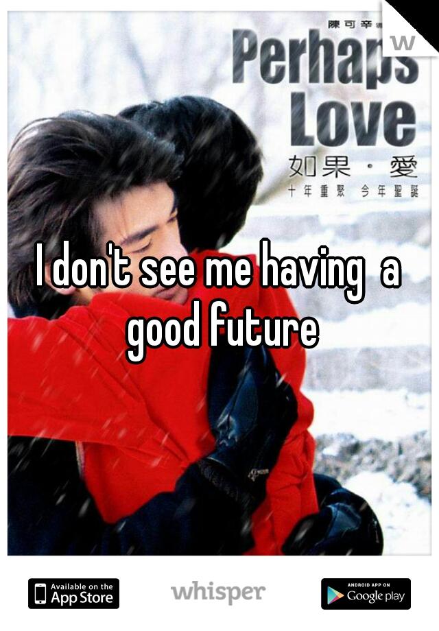 I don't see me having  a good future