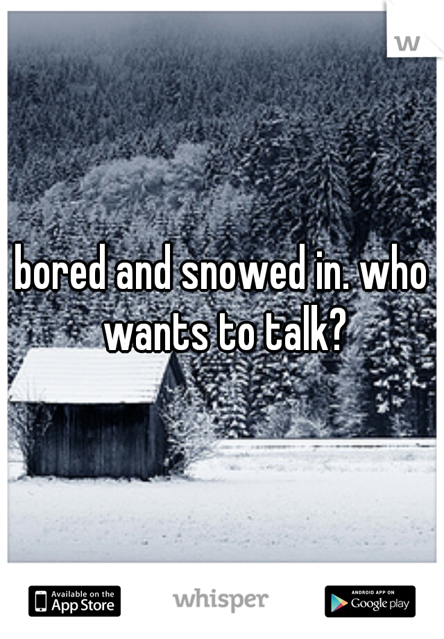 bored and snowed in. who wants to talk?