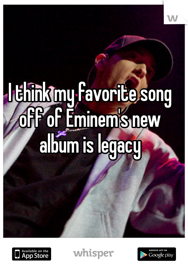 I think my favorite song off of Eminem's new album is legacy