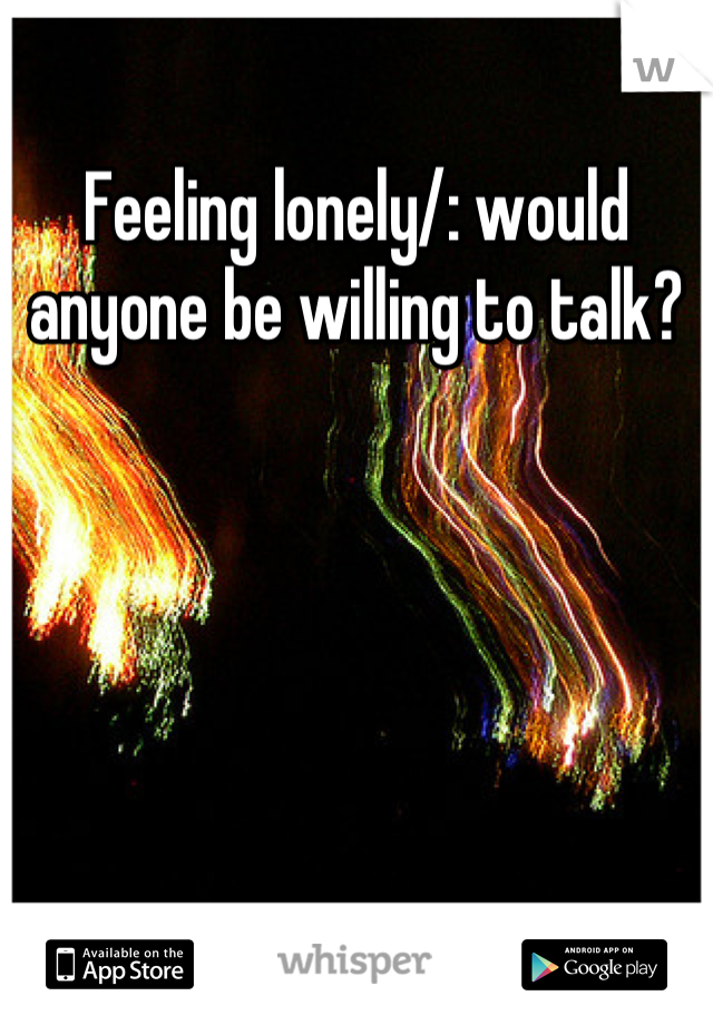 Feeling lonely/: would anyone be willing to talk?