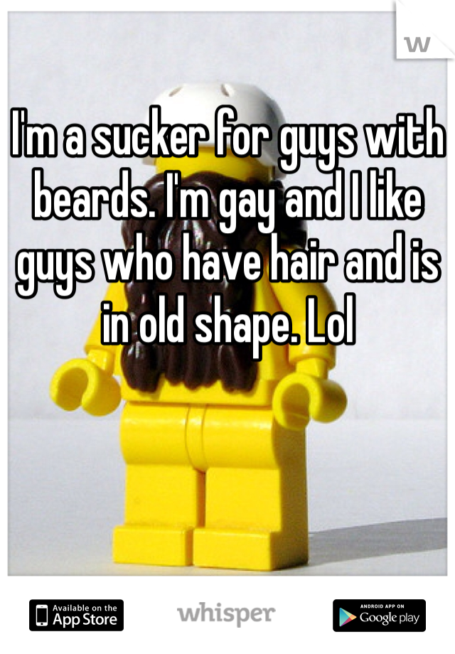 I'm a sucker for guys with beards. I'm gay and I like guys who have hair and is in old shape. Lol