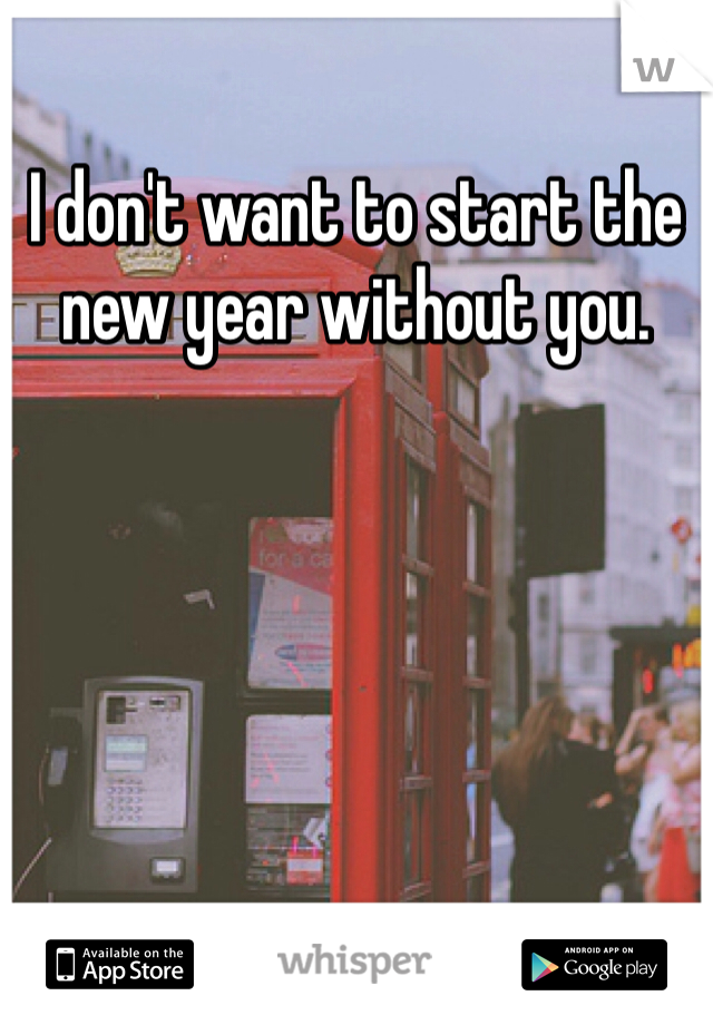I don't want to start the new year without you.