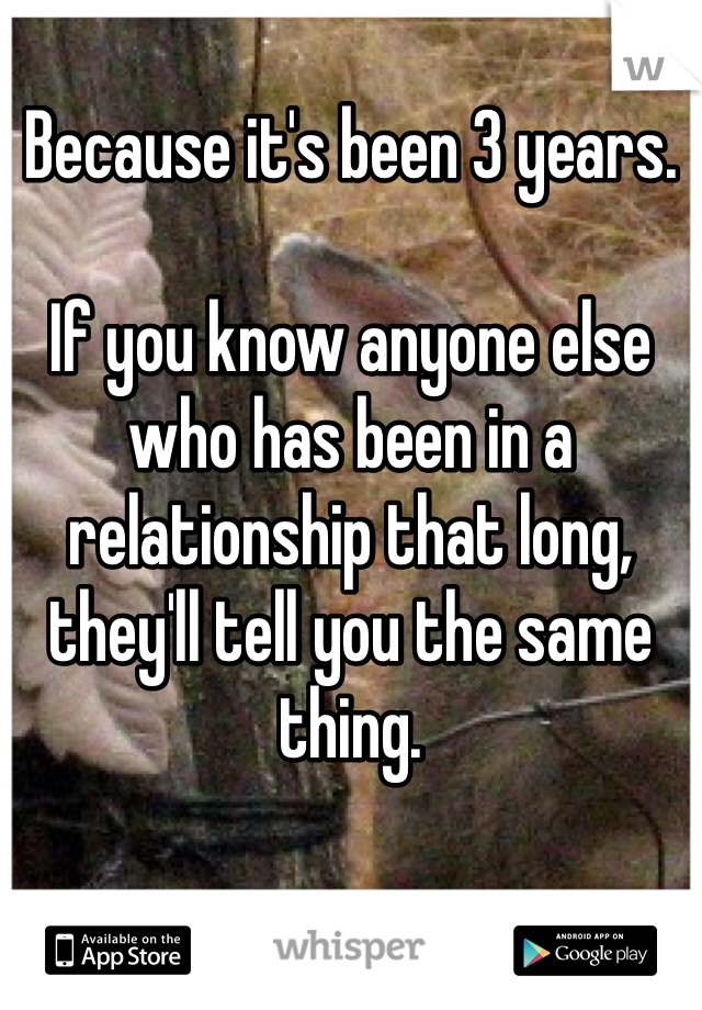 Because it's been 3 years.   If you know anyone else who has been in a relationship that long, they'll tell you the same thing.