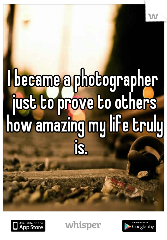 I became a photographer just to prove to others how amazing my life truly is.