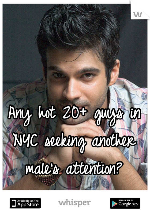 Any hot 20+ guys in NYC seeking another male's attention?