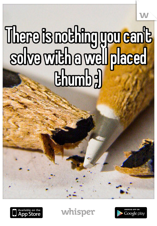 There is nothing you can't solve with a well placed thumb ;)