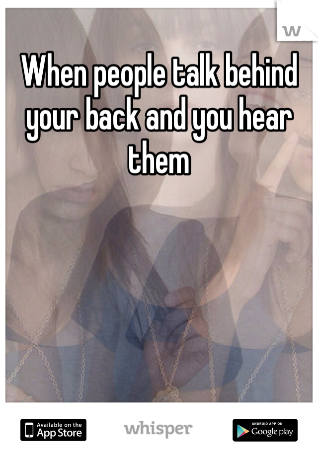 When people talk behind your back and you hear them