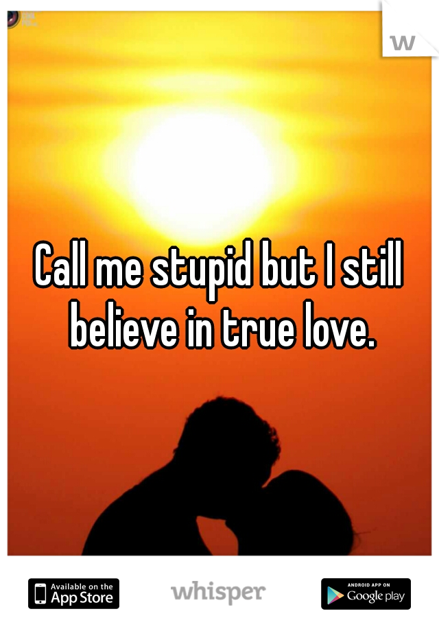 Call me stupid but I still believe in true love.