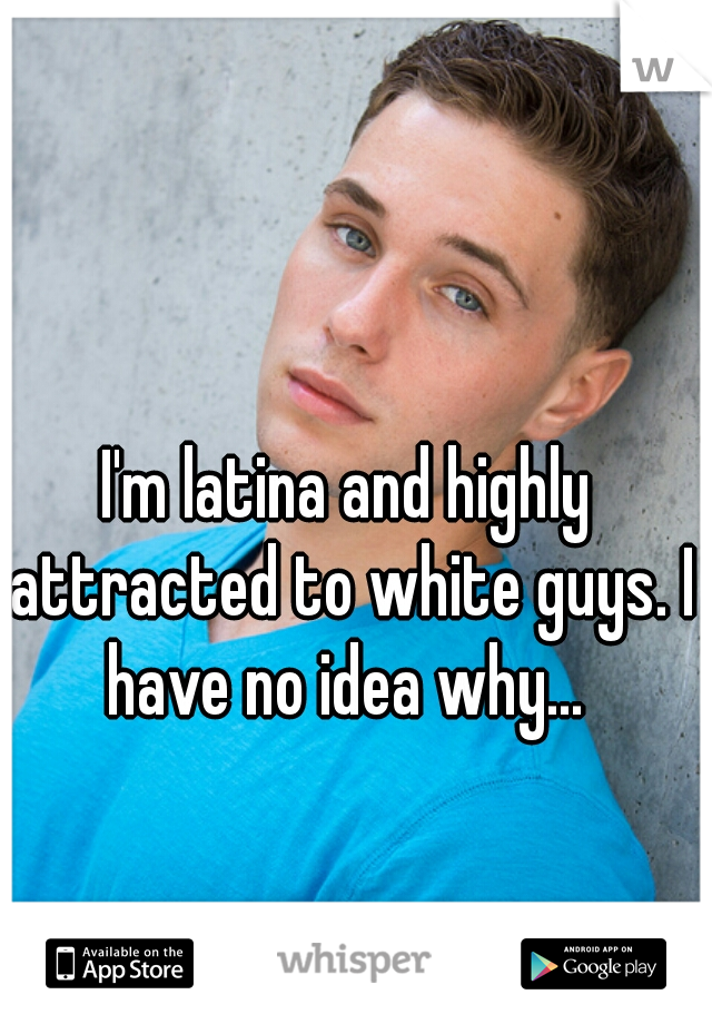 I'm latina and highly attracted to white guys. I have no idea why...