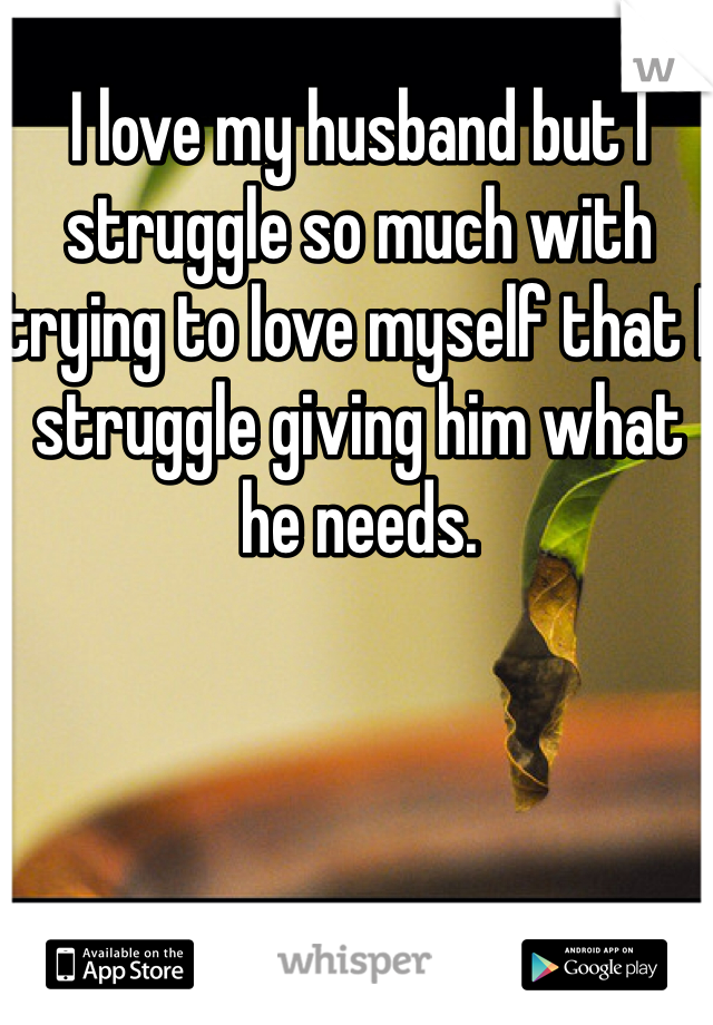 I love my husband but I struggle so much with trying to love myself that I struggle giving him what he needs.