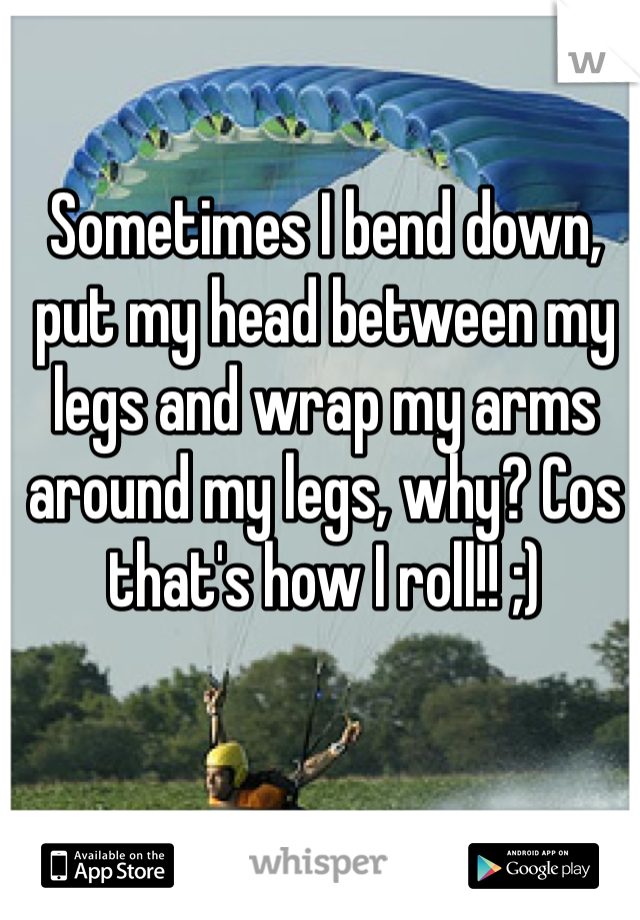 Sometimes I bend down, put my head between my legs and wrap my arms around my legs, why? Cos that's how I roll!! ;)