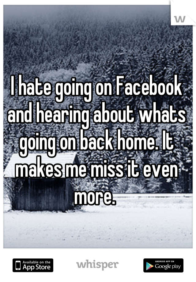 I hate going on Facebook and hearing about whats going on back home. It makes me miss it even more.