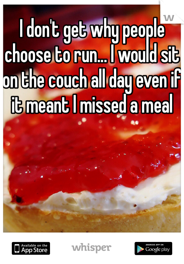 I don't get why people choose to run... I would sit on the couch all day even if it meant I missed a meal