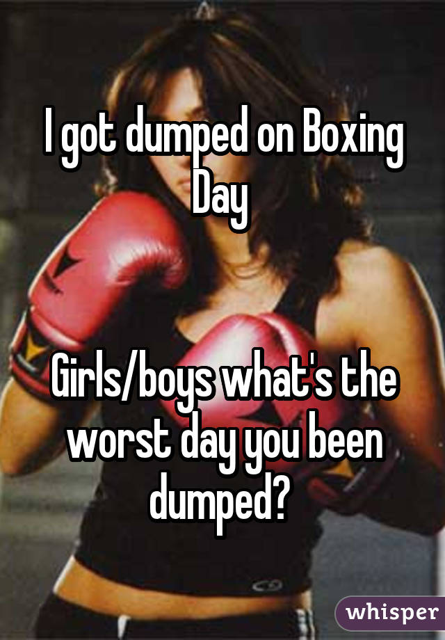 I got dumped on Boxing Day    Girls/boys what's the worst day you been dumped?