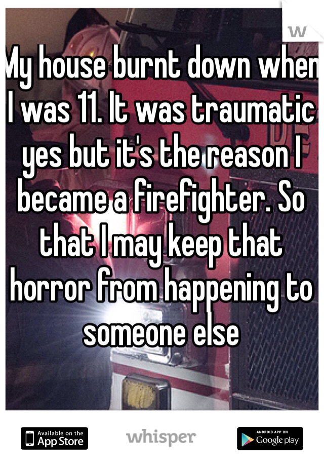 My house burnt down when I was 11. It was traumatic yes but it's the reason I became a firefighter. So that I may keep that horror from happening to someone else