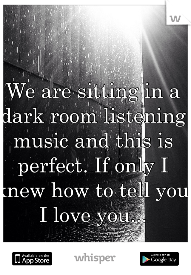 We are sitting in a dark room listening music and this is perfect. If only I knew how to tell you I love you...