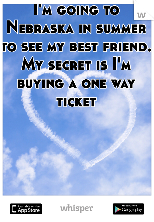 I'm going to Nebraska in summer to see my best friend. My secret is I'm buying a one way ticket