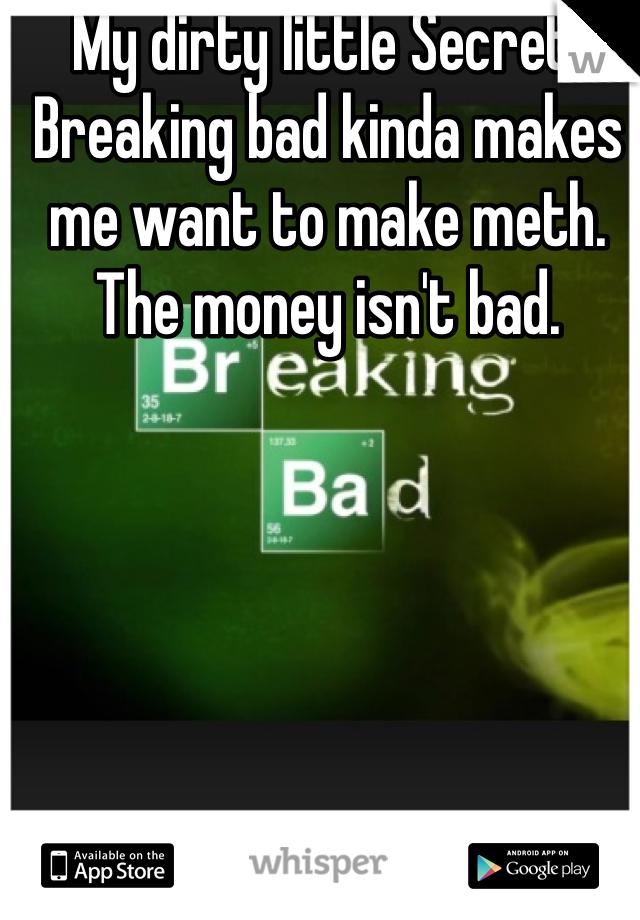 My dirty little Secret:  Breaking bad kinda makes me want to make meth. The money isn't bad.