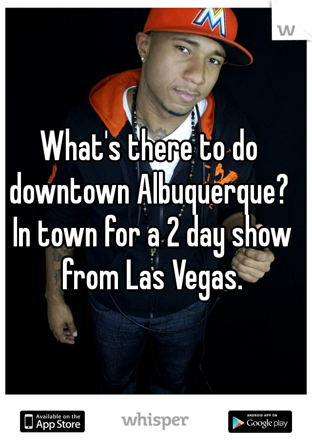 What's there to do downtown Albuquerque?  In town for a 2 day show from Las Vegas.