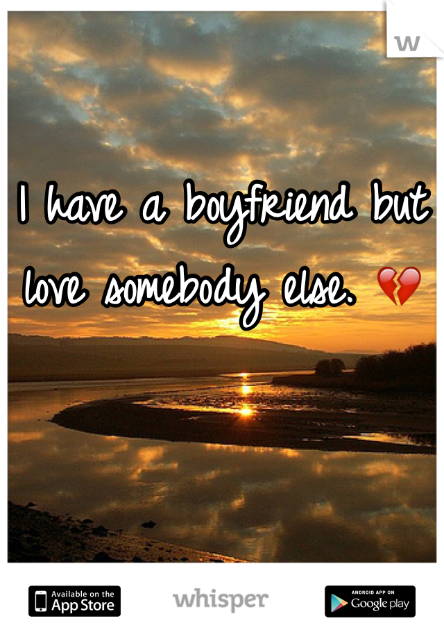 I have a boyfriend but love somebody else. 💔