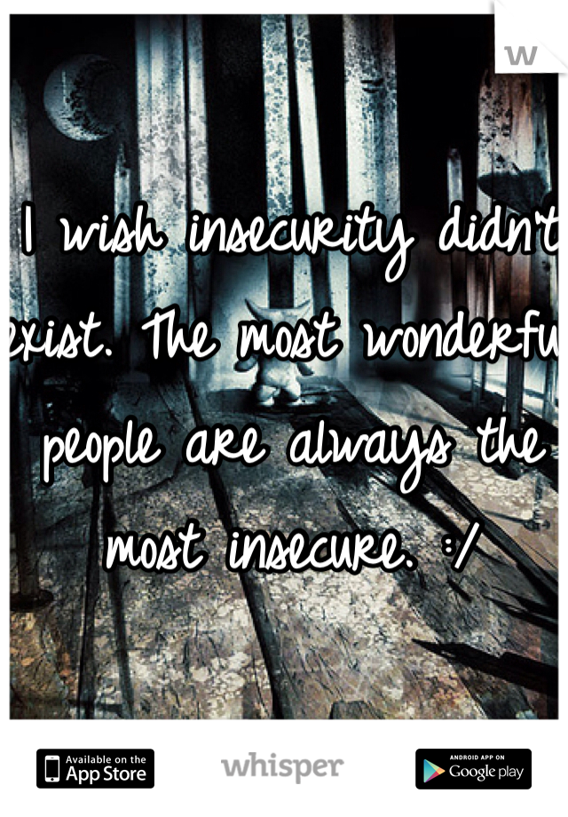 I wish insecurity didn't exist. The most wonderful people are always the most insecure. :/