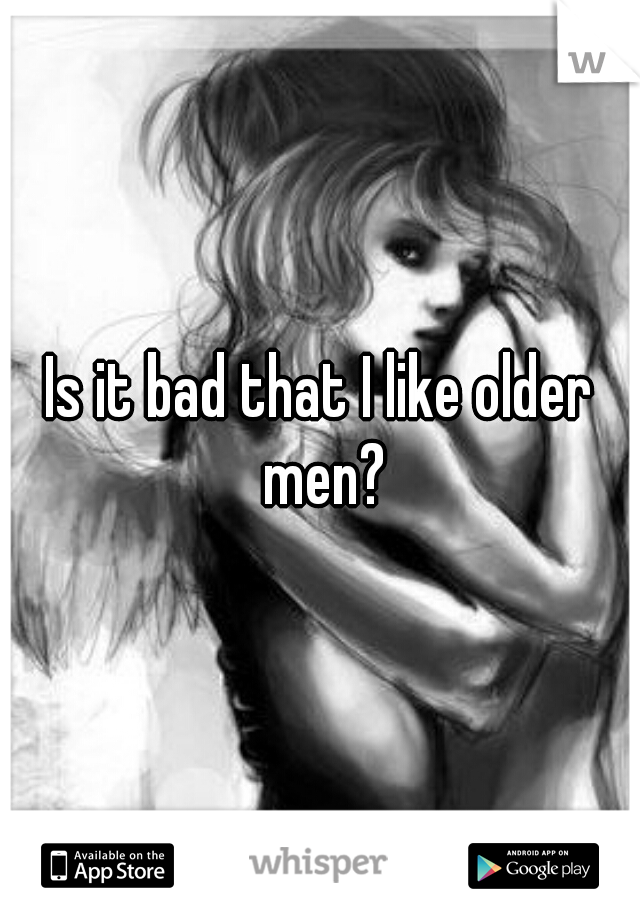 Is it bad that I like older men?