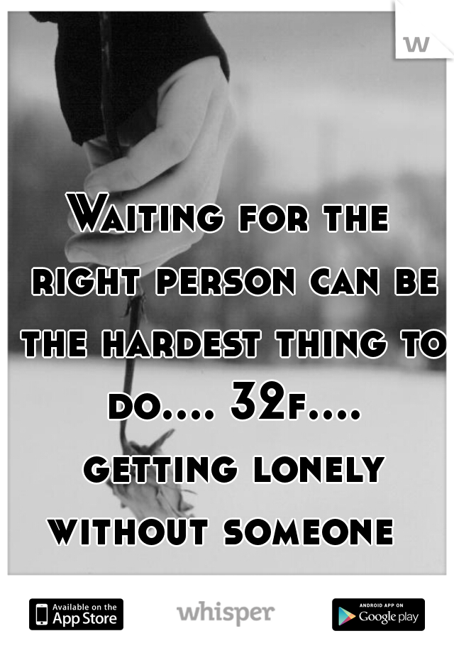 Waiting for the right person can be the hardest thing to do.... 32f.... getting lonely without someone