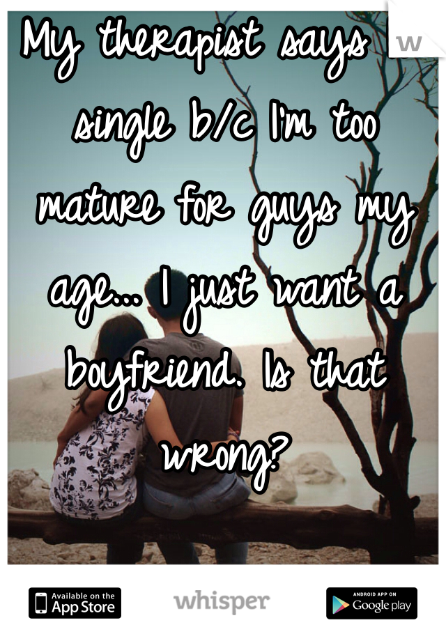 My therapist says I'm single b/c I'm too mature for guys my age... I just want a boyfriend. Is that wrong?