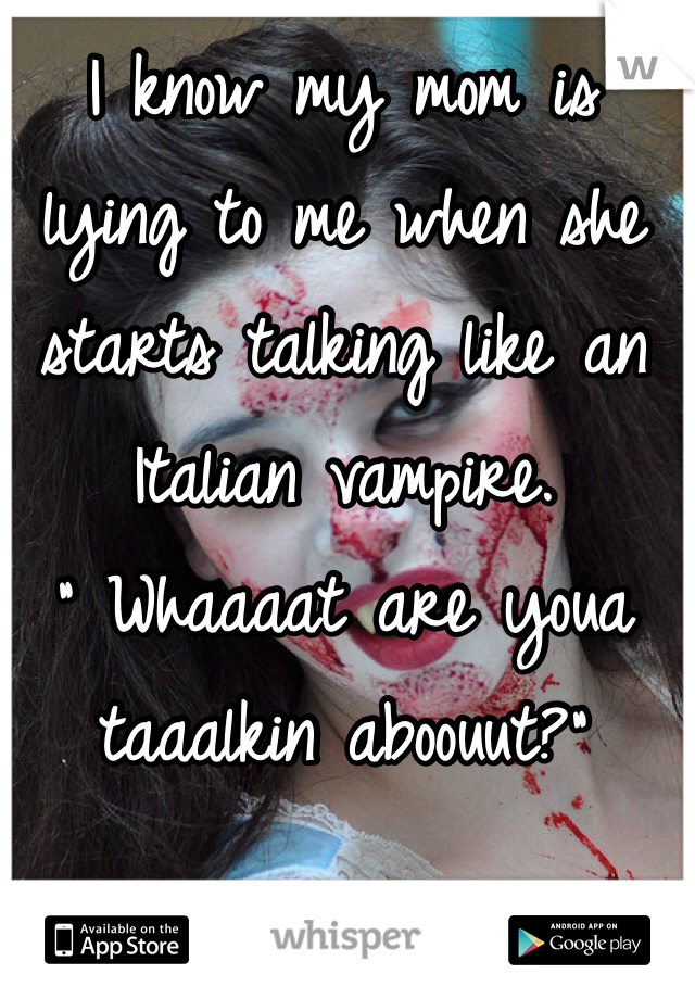 """I know my mom is lying to me when she starts talking like an Italian vampire. """" Whaaaat are youa taaalkin aboouut?"""""""