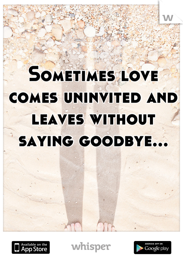 Sometimes love comes uninvited and leaves without saying goodbye...