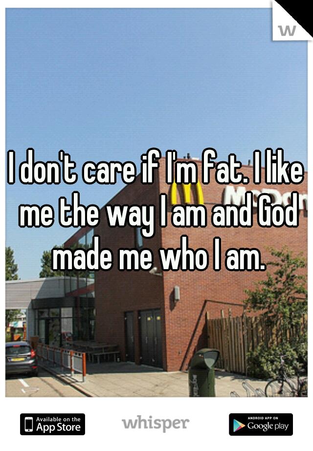 I don't care if I'm fat. I like me the way I am and God made me who I am.