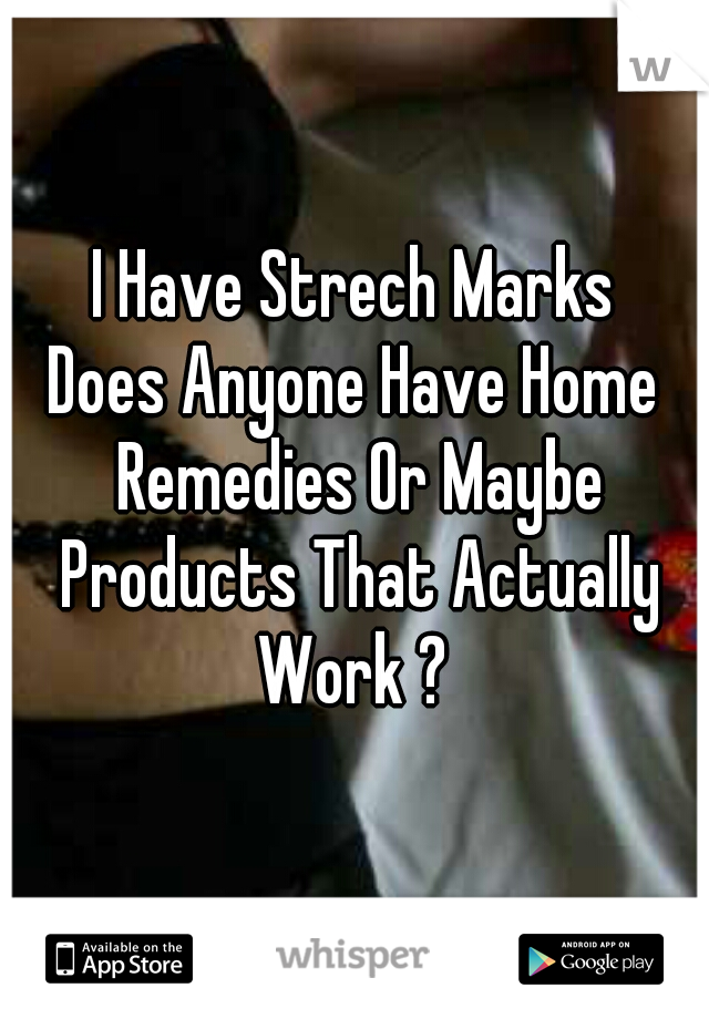 I Have Strech Marks Does Anyone Have Home Remedies Or Maybe Products That Actually Work ?
