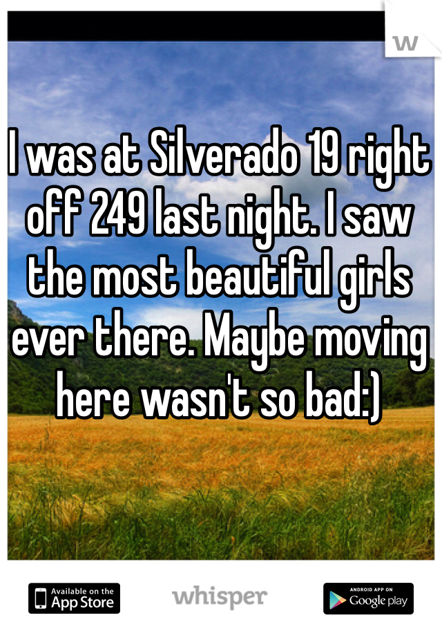 I was at Silverado 19 right off 249 last night. I saw the most beautiful girls ever there. Maybe moving here wasn't so bad:)