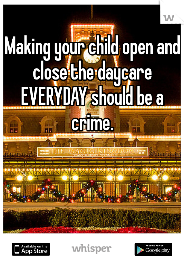 Making your child open and close the daycare EVERYDAY should be a crime.