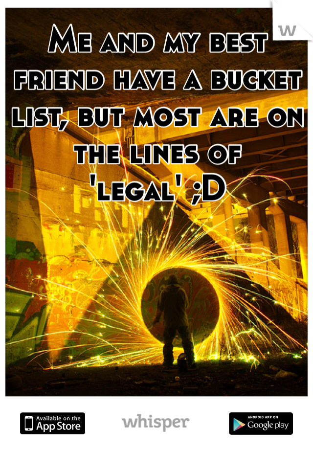Me and my best friend have a bucket list, but most are on the lines of 'legal' ;D