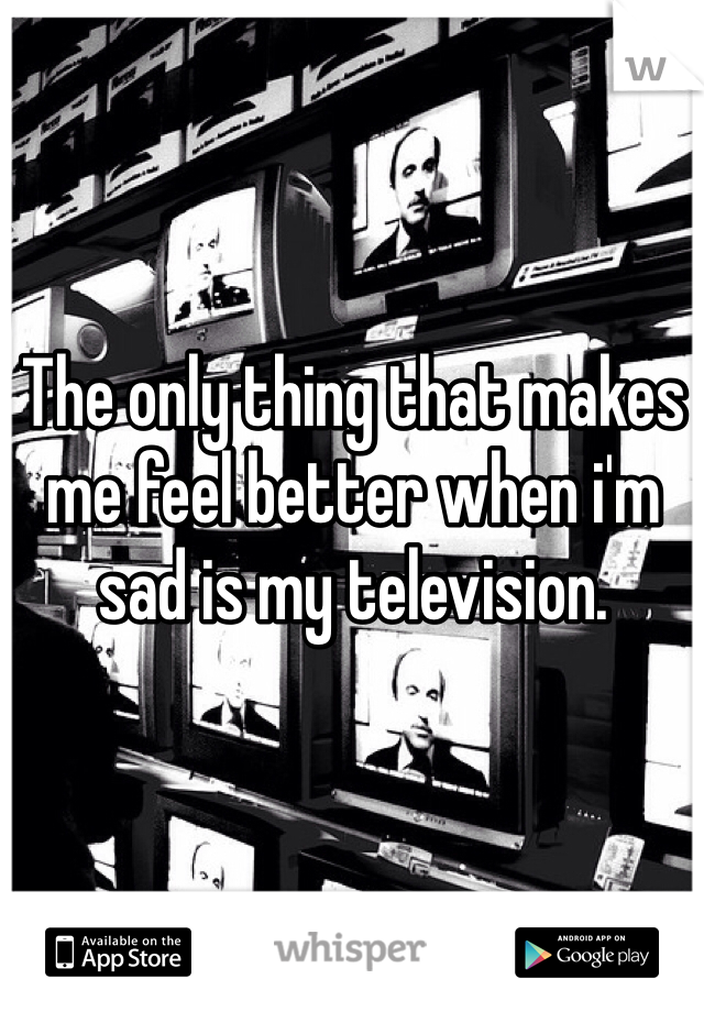 The only thing that makes me feel better when i'm sad is my television.