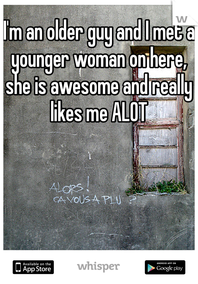 I'm an older guy and I met a younger woman on here, she is awesome and really likes me ALOT