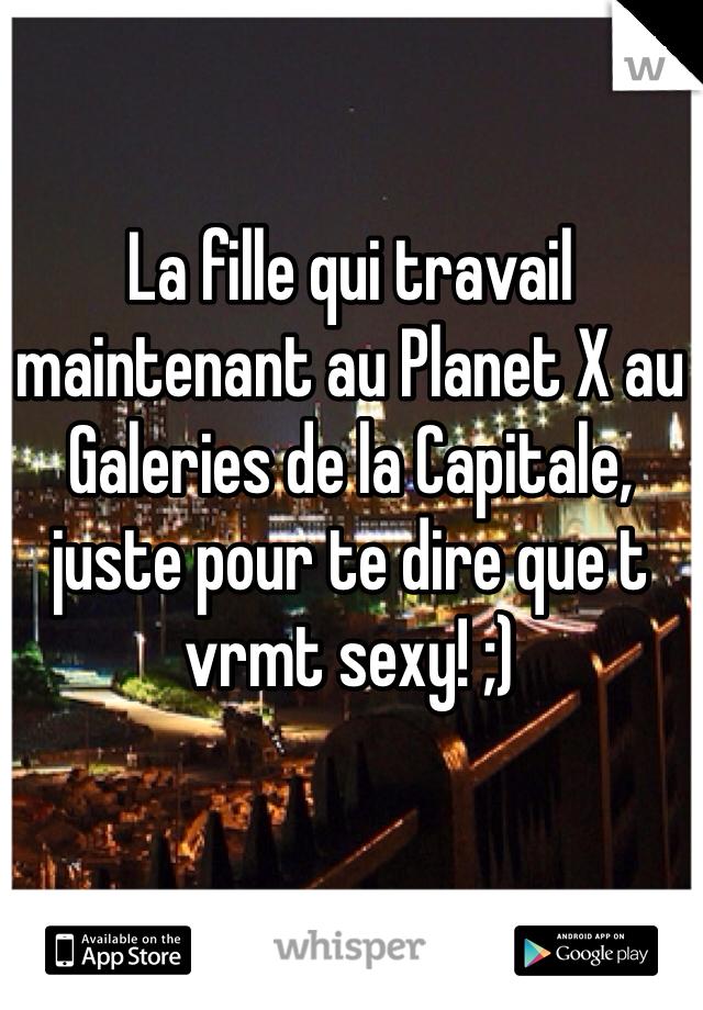 La fille qui travail maintenant au Planet X au Galeries de la Capitale, juste pour te dire que t vrmt sexy! ;)