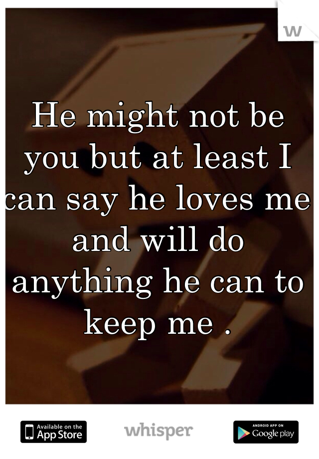 He might not be you but at least I can say he loves me and will do anything he can to keep me .
