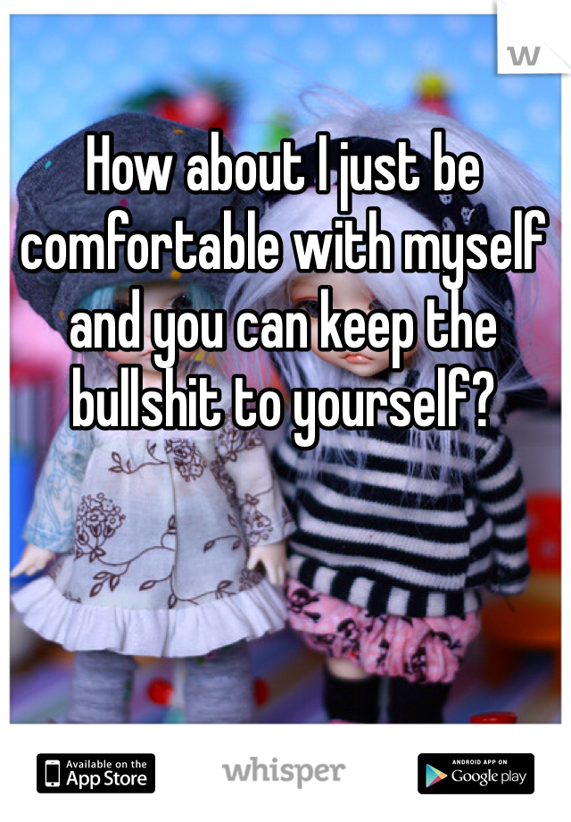 How about I just be comfortable with myself and you can keep the bullshit to yourself?